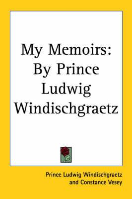 My Memoirs: By Prince Ludwig Windischgraetz