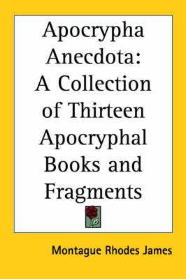 Apocrypha Anecdota: A Collection of Thirteen Apocryphal Books and Fragments