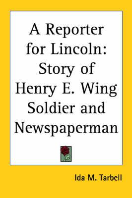 A Reporter for Lincoln: Story of Henry E. Wing Soldier and Newspaperman