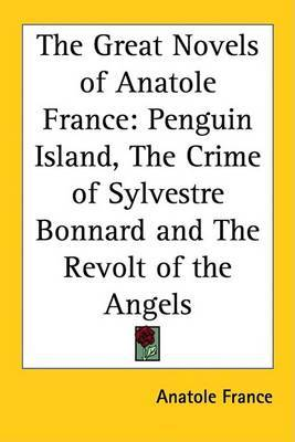 The Great Novels of Anatole France: Penguin Island, The Crime of Sylvestre Bonnard and The Revolt of the Angels