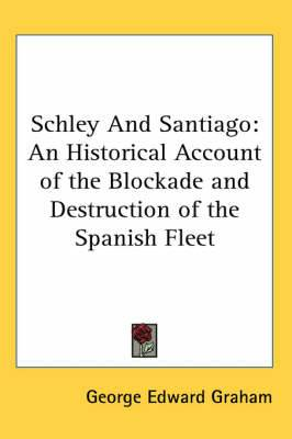Schley And Santiago: An Historical Account of the Blockade and Destruction of the Spanish Fleet