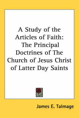 A Study of the Articles of Faith: The Principal Doctrines of The Church of Jesus Christ of Latter Day Saints