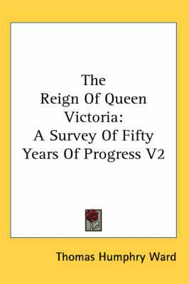 The Reign Of Queen Victoria: A Survey Of Fifty Years Of Progress V2