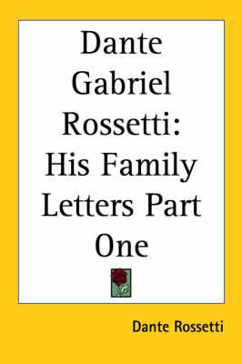 Dante Gabriel Rossetti: His Family Letters Part One