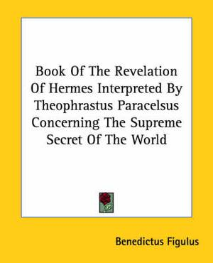 Book of the Revelation of Hermes Interpreted by Theophrastus Paracelsus Concerning the Supreme Secret of the World