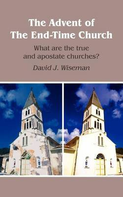 The Advent of The End-Time Church: What are the True and Apostate Churches?