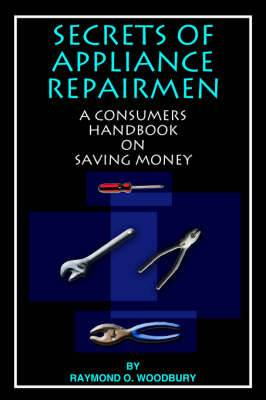 SECRETS of APPLIANCE REPAIRMEN: A Consumers Handbook on Saving Money