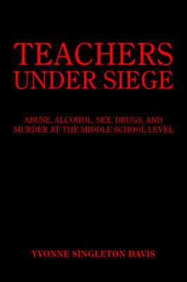 Teachers Under Siege: Abuse, Alcohol, Sex, Drugs, and Murder at the Middle School Level