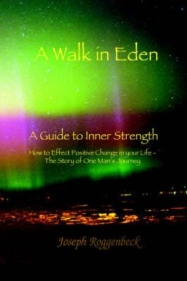 A Walk in Eden: A Guide to Inner Strength How to Effect Positive Change in Your Life - The Story of One Man's Journey