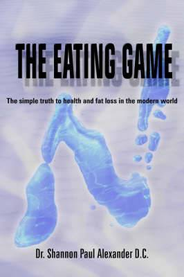 The Eating Game: The Simple Truth to Health and Fat Loss in the Modern World
