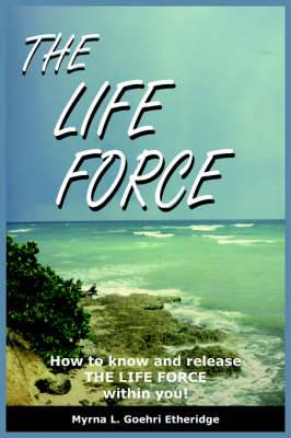 The Life Force: How to Know and Release THE LIFE FORCE within You!