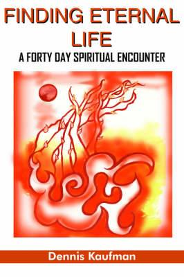Finding Eternal Life: A Forty Day Spiritual Encounter