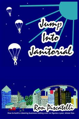 Jump Into Janitorial: How to Build a Cleaning Business Netting Over Six Figures a Year.
