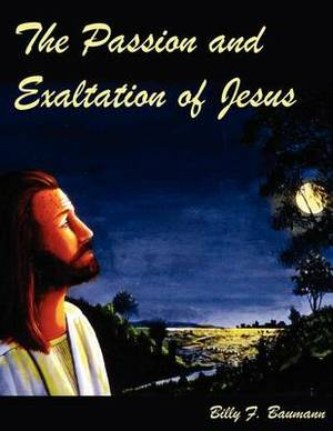 The Passion and Exaltation of Jesus: A Series of Oil Paintings and Related Bible Quotations of Jesus' Last Few Days on Earth Covering His Trial, Crucifixion, Burial, Resurrection and Ascension