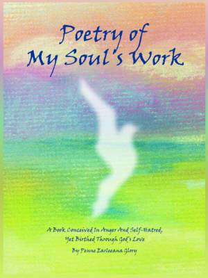 Poetry of My Soul's Work: A Book Conceived In Anger And Self-Hatred, Yet Birthed Through God's Love