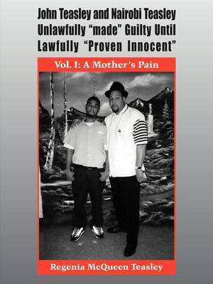 John Teasley and Nairobi Teasley Unlawfully  Made  Guilty Until Lawfully  Proven Innocent : Vol. I: A Mother's Pain