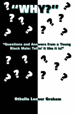 Why? :  Questions and Answers from a Young Black Male: Tellin' it Like it Is!