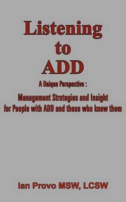 Listening to ADD: A Unique Perspective : Management Strategies and Insight for People with ADD and Those Who Know Them