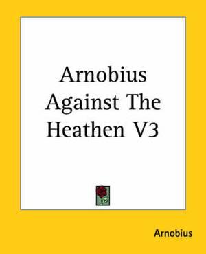 Arnobius Against The Heathen V3