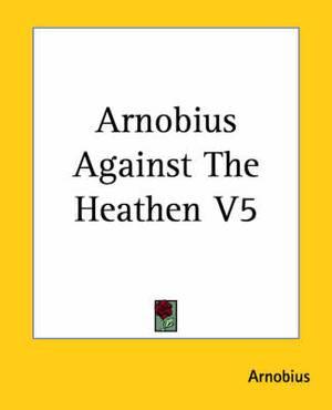 Arnobius Against The Heathen V5