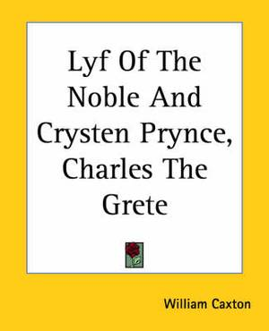 Lyf Of The Noble And Crysten Prynce, Charles The Grete