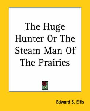 The Huge Hunter Or The Steam Man Of The Prairies