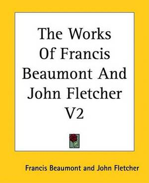 The Works Of Francis Beaumont And John Fletcher V2