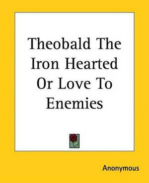 Theobald The Iron Hearted Or Love To Enemies
