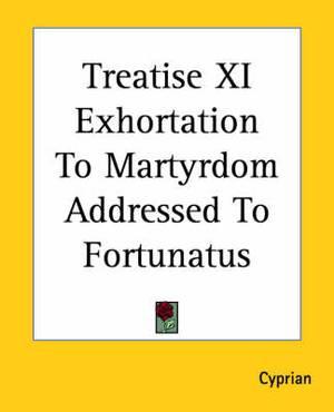 Treatise XI Exhortation To Martyrdom Addressed To Fortunatus