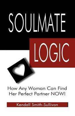 Soulmate Logic: How Any Woman Can Find Her Perfect Partner Now!