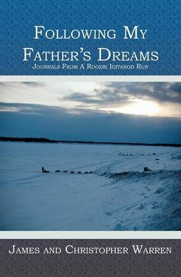 Following My Father's Dreams: Journals from a Rookie Iditarod Run