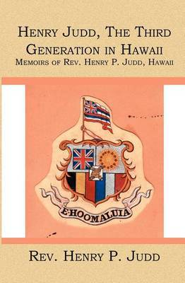 Henry Judd, the Third Generation in Hawaii: Memoirs of REV. Henry P. Judd, Hawaii
