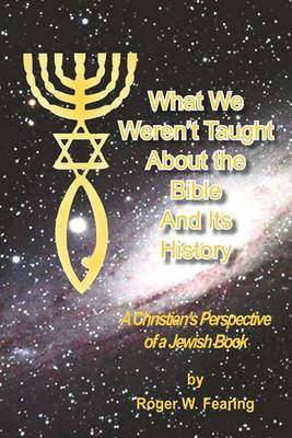 What We Weren't Taught about the Bible and Its History: A Christians Perspective of a Jewish Book