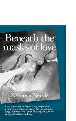 Beneath the Masks of Love: Love Is Something That Reaches Deep Down Inside Us and Rattles Whatever Lies Dormant Too Long ... for with Love Comes Illusions, Despair, Joy, Ecstasy, Liberation and More.