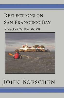 Reflections on San Francisco Bay: A Kayaker's Tall Tales Volume 7: A Kayaker's Tall Tales: