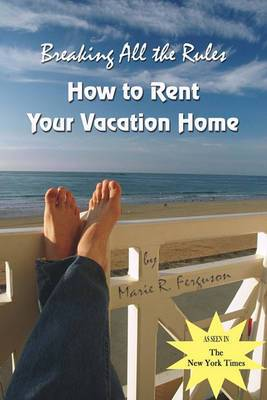 Breaking All the Rules: How to Rent Your Vacation Home: A New, Innovative Rent by Owner Tool for Preparing, Managing, Screening, Pricing, Advertising and Maintaining Your Vacation Rental Property.