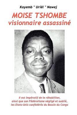 Moise Tshombe - Visionnaire Assassine: Il Est Imperatif de Le Rehabiliter Ainsi Que Son Federalisme Neglige Et Oublie, Les Etats-Unis Confederes Du Bassin Du Congo!