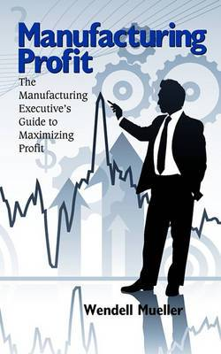 Manufacturing Profit: The Manufacturing Executive's Guide to Maximizing Profit