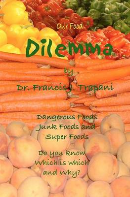 Our Food Dilemma: Dangerous Foods, Junk Foods, and Superfoods Do You Know Which Is Which and Why
