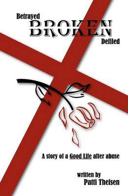Betrayed Broken Defiled: The Story of a Good Life After Abuse
