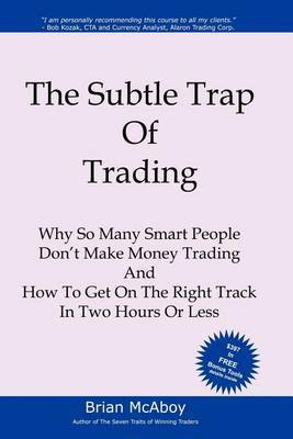 The Subtle Trap of Trading: Why So Many Smart People Don't Make Money Trading, and How to Get on the Right Track in Less Than Two Hours