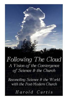 Following the Cloud: A Vision of the Convergence of Science and the Church: Reconciling Science and the World with the Post-Modern Church