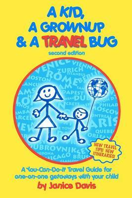 A Kid, a Grown Up & a Travel Bug  : A You-Can-Do-It Travel Guide for One-On-One Getaways with Your Child