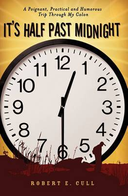 It's Half Past Midnight: A Poignant, Practical and Humorous Trip Through My Colon