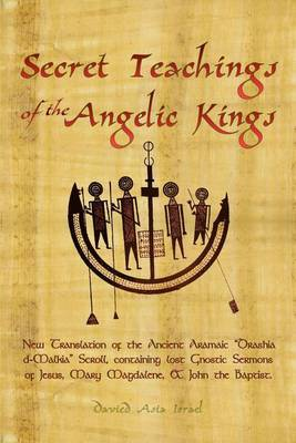 Secret Teachings of the Angelic Kings: New Translation of the Ancient Aramaic Drashia D-Malkia Scroll, Containing Lost Gnostic Sermons of Jesus, Mary Magdalene, and John the Baptist