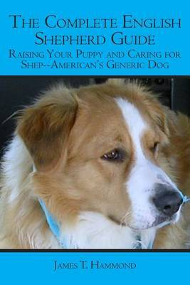 The Complete English Shepherd Guide: Raising Your Puppy and Caring for Shep--American's Generic Dog
