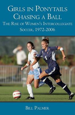 Girls in Ponytails Chasing a Ball: The Rise of Women's Intercollegiate Soccer, 1972-2006