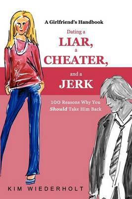 Dating a Liar, a Cheater, and a Jerk: 100 Reasons Why You Should Take Him Back
