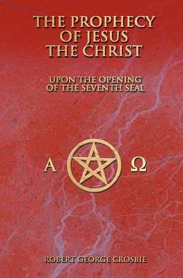 The Prophecy of Jesus the Christ: Upon the Opening of the Seventh Seal