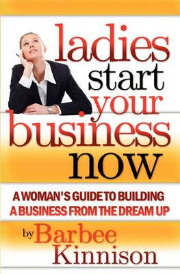Ladies Start Your Business Now: A Woman's Guide to Building a Business from the Dream Up
